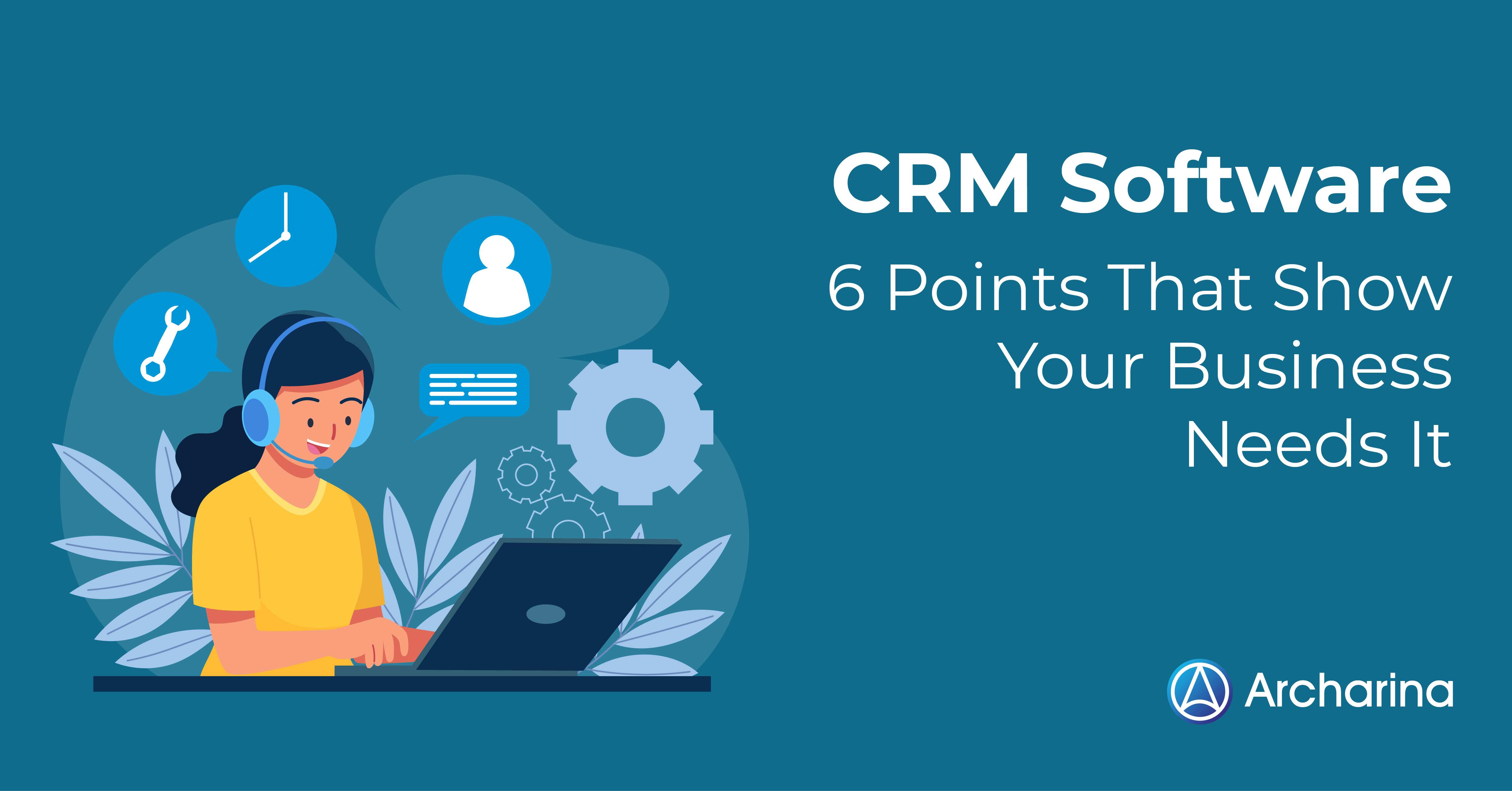 CRM Software: 6 Points That Show Your Business Needs It